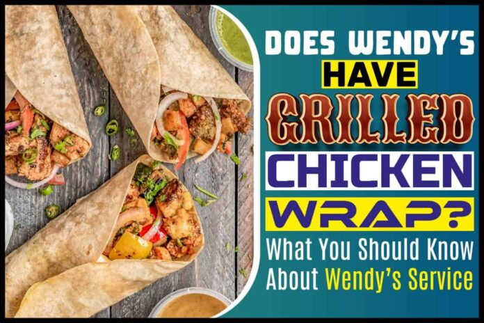 Does Wendy's Have Grilled Chicken Wrap