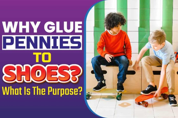Why Glue Pennies to Shoes